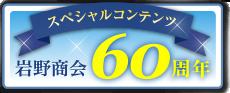 スペシャルコンテンツ 岩野商会60周年